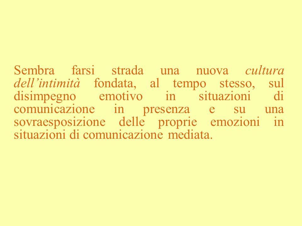 Sembra farsi strada una nuova cultura dellintimità fondata, al tempo stesso, sul disimpegno emotivo in situazioni di comunicazione in presenza e su un