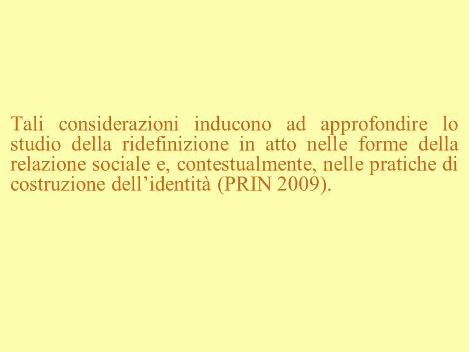 Tali considerazioni inducono ad approfondire lo studio della ridefinizione in atto nelle forme della relazione sociale e, contestualmente, nelle prati