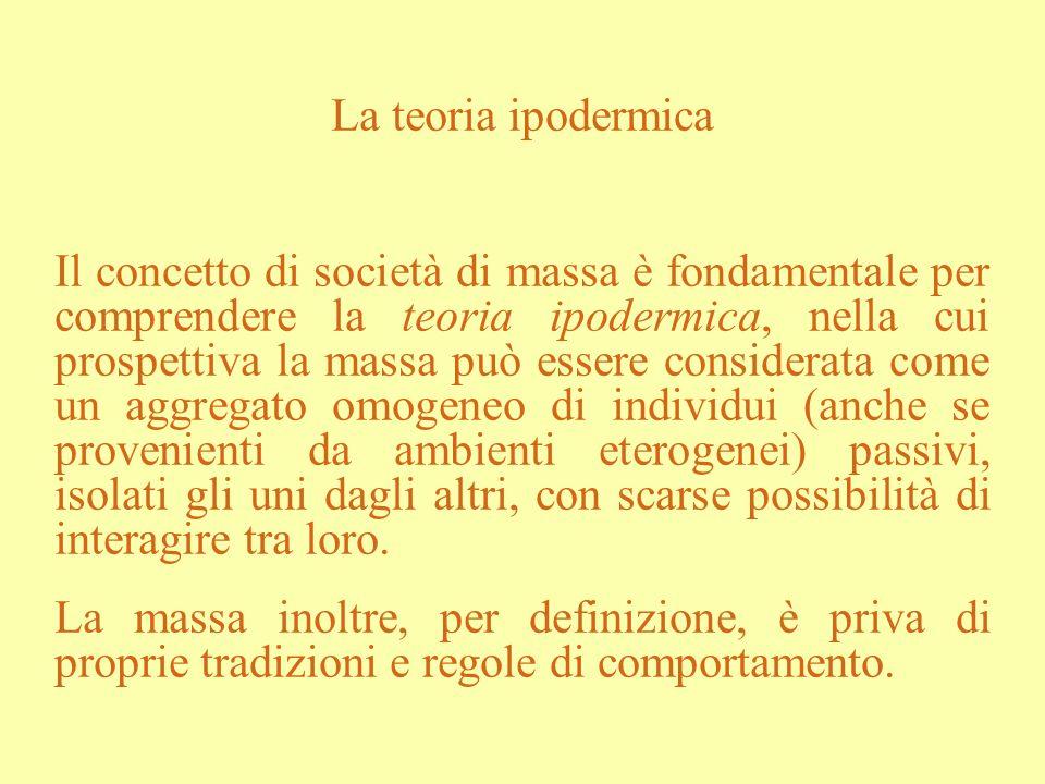 La teoria ipodermica Il concetto di società di massa è fondamentale per comprendere la teoria ipodermica, nella cui prospettiva la massa può essere co