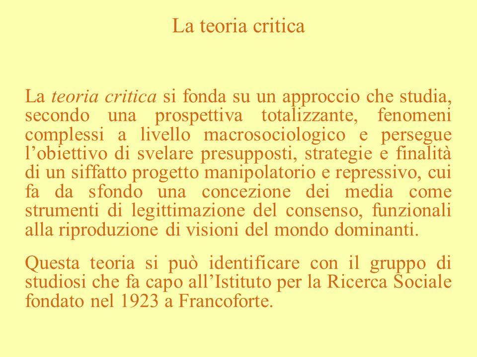 La teoria critica La teoria critica si fonda su un approccio che studia, secondo una prospettiva totalizzante, fenomeni complessi a livello macrosocio