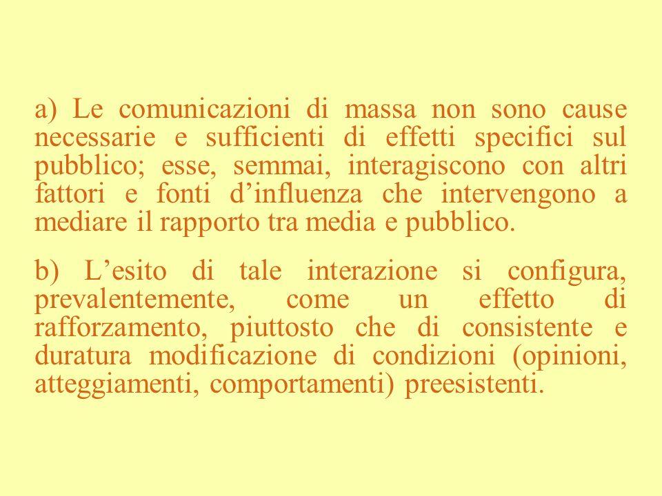 a) Le comunicazioni di massa non sono cause necessarie e sufficienti di effetti specifici sul pubblico; esse, semmai, interagiscono con altri fattori