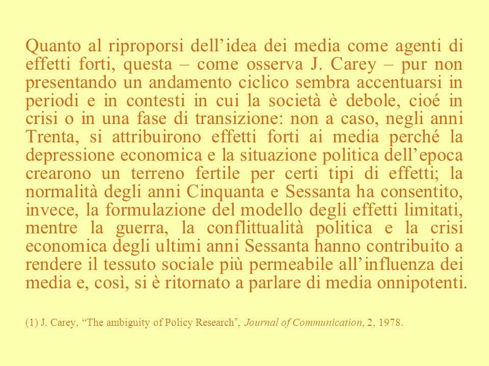 Quanto al riproporsi dellidea dei media come agenti di effetti forti, questa – come osserva J. Carey – pur non presentando un andamento ciclico sembra