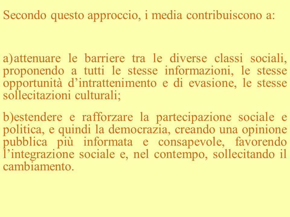 Secondo questo approccio, i media contribuiscono a: a)attenuare le barriere tra le diverse classi sociali, proponendo a tutti le stesse informazioni,