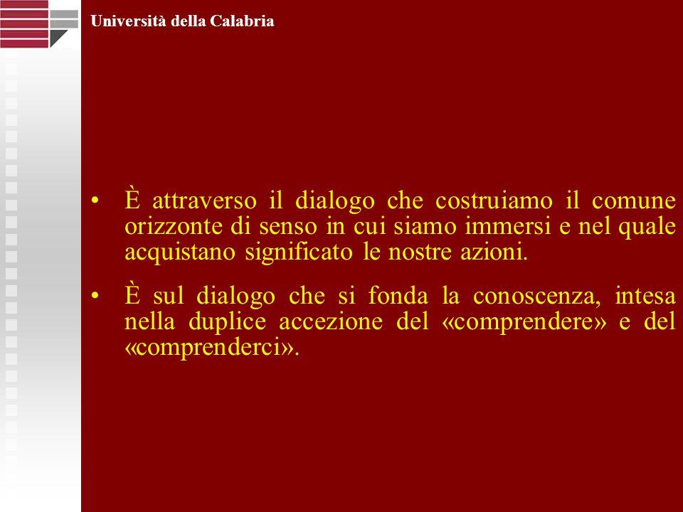 Università della Calabria È attraverso il dialogo che costruiamo il comune orizzonte di senso in cui siamo immersi e nel quale acquistano significato