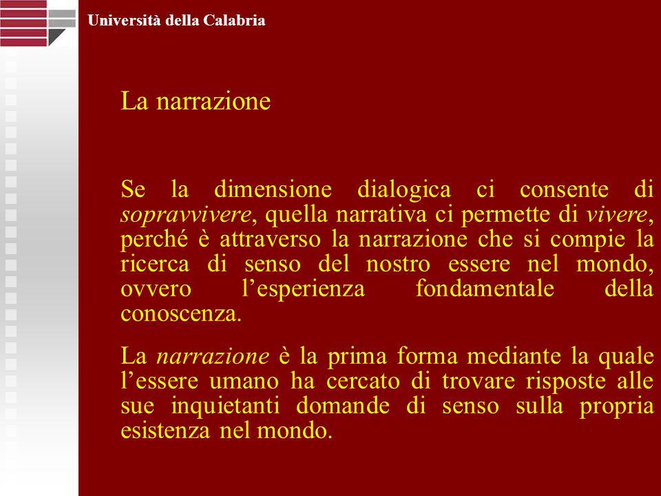 Università della Calabria La narrazione Se la dimensione dialogica ci consente di sopravvivere, quella narrativa ci permette di vivere, perché è attra