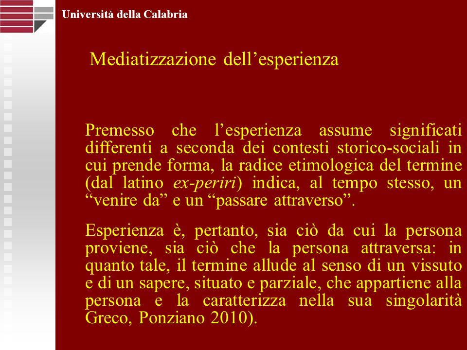 Università della Calabria Mediatizzazione dellesperienza Premesso che lesperienza assume significati differenti a seconda dei contesti storico-sociali