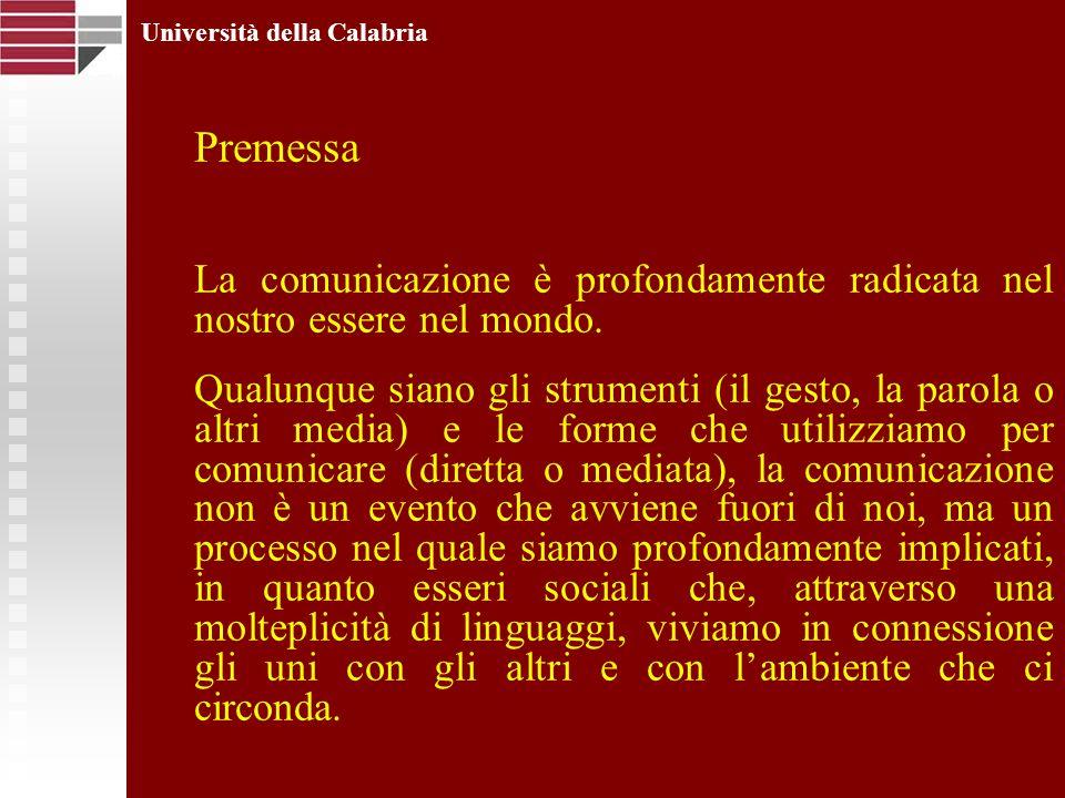 Università della Calabria Premessa La comunicazione è profondamente radicata nel nostro essere nel mondo. Qualunque siano gli strumenti (il gesto, la