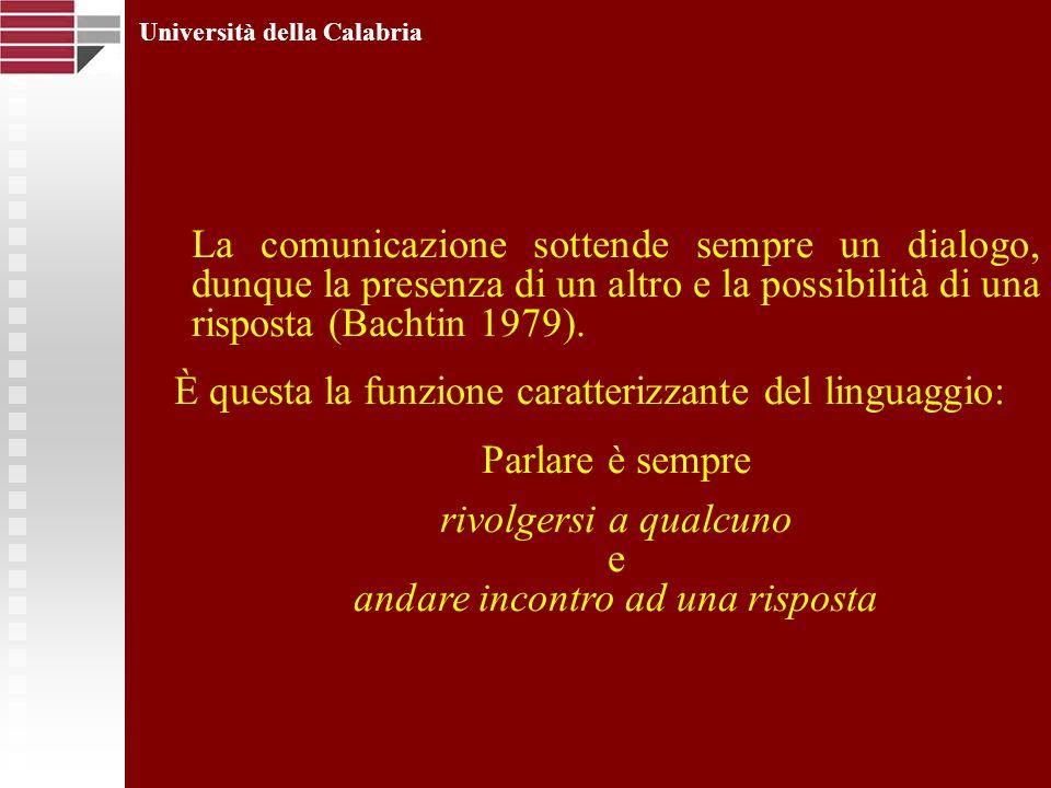 Università della Calabria La comunicazione sottende sempre un dialogo, dunque la presenza di un altro e la possibilità di una risposta (Bachtin 1979).