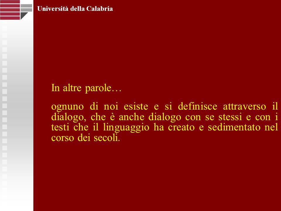 Università della Calabria In altre parole… ognuno di noi esiste e si definisce attraverso il dialogo, che è anche dialogo con se stessi e con i testi