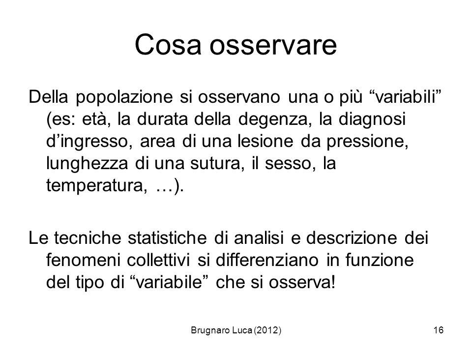 Brugnaro Luca (2012)16 Cosa osservare Della popolazione si osservano una o più variabili (es: età, la durata della degenza, la diagnosi dingresso, are