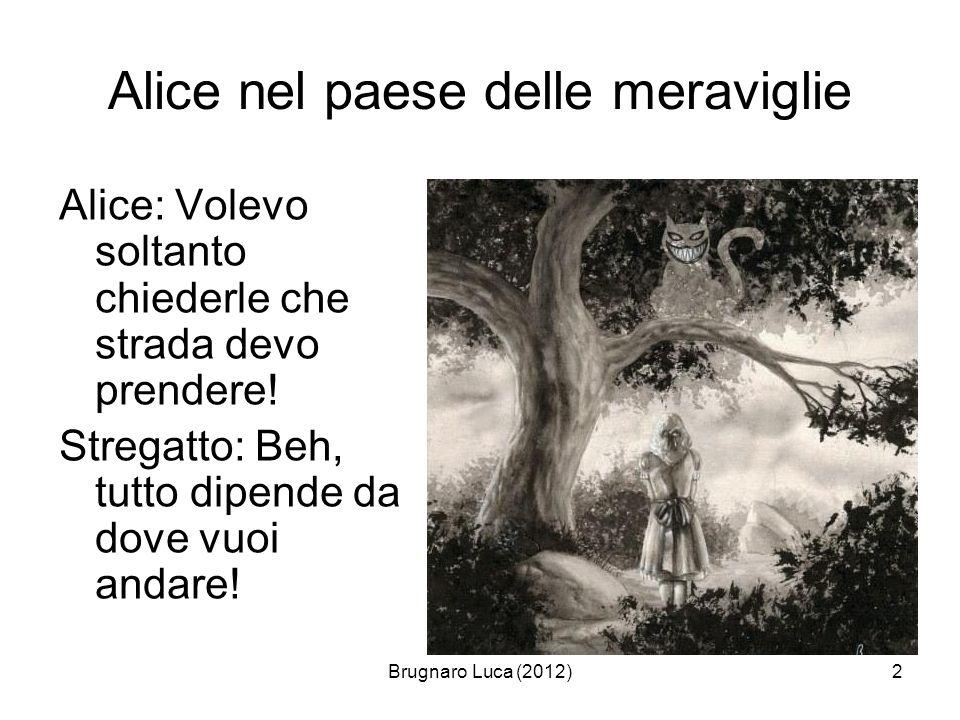 Brugnaro Luca (2012)2 Alice nel paese delle meraviglie Alice: Volevo soltanto chiederle che strada devo prendere! Stregatto: Beh, tutto dipende da dov