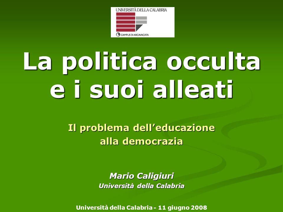 La politica occulta e i suoi alleati Il problema delleducazione alla democrazia Mario Caligiuri Università della Calabria