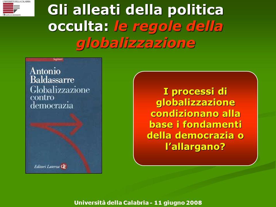 Università della Calabria - 11 giugno 2008 Gli alleati della politica occulta: le regole della globalizzazione I processi di globalizzazione condizion