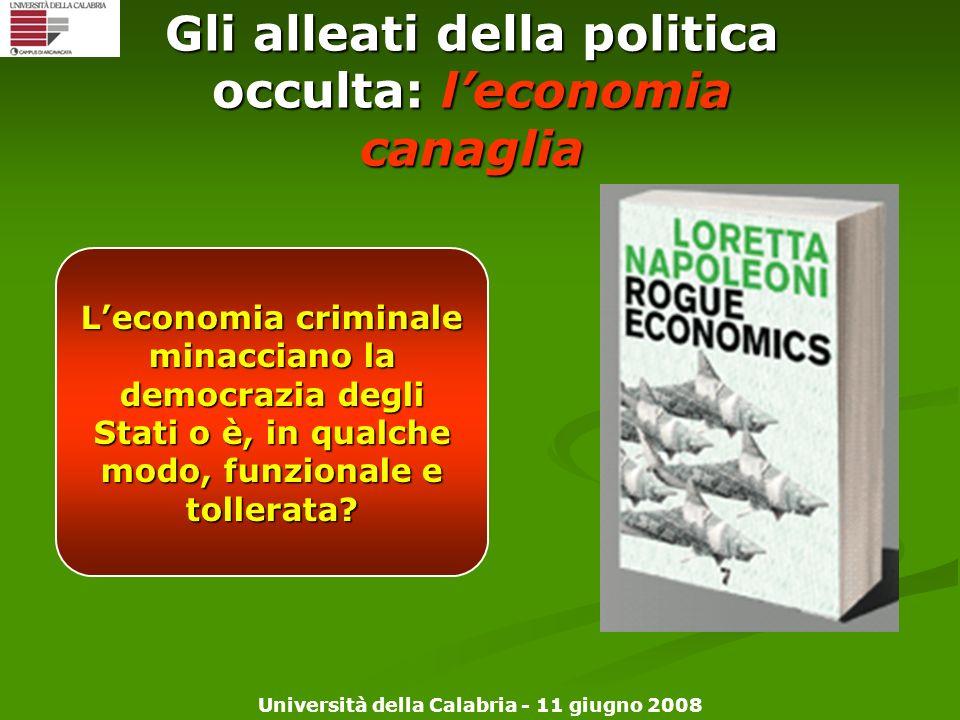 Università della Calabria - 11 giugno 2008 Gli alleati della politica occulta: leconomia canaglia Leconomia criminale minacciano la democrazia degli S