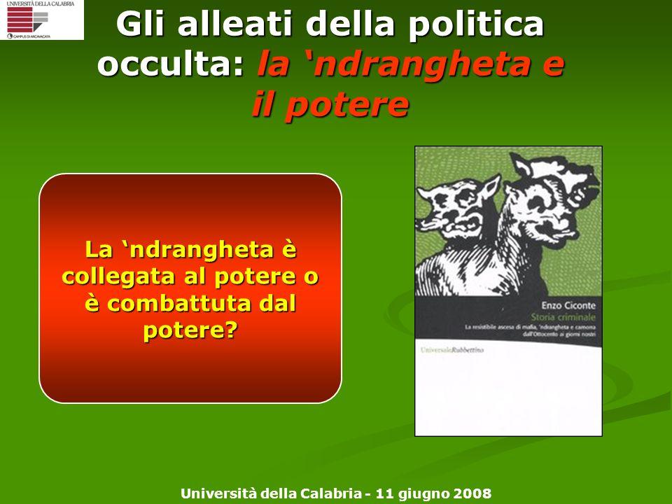 Università della Calabria - 11 giugno 2008 Gli alleati della politica occulta: la ndrangheta e il potere La ndrangheta è collegata al potere o è comba