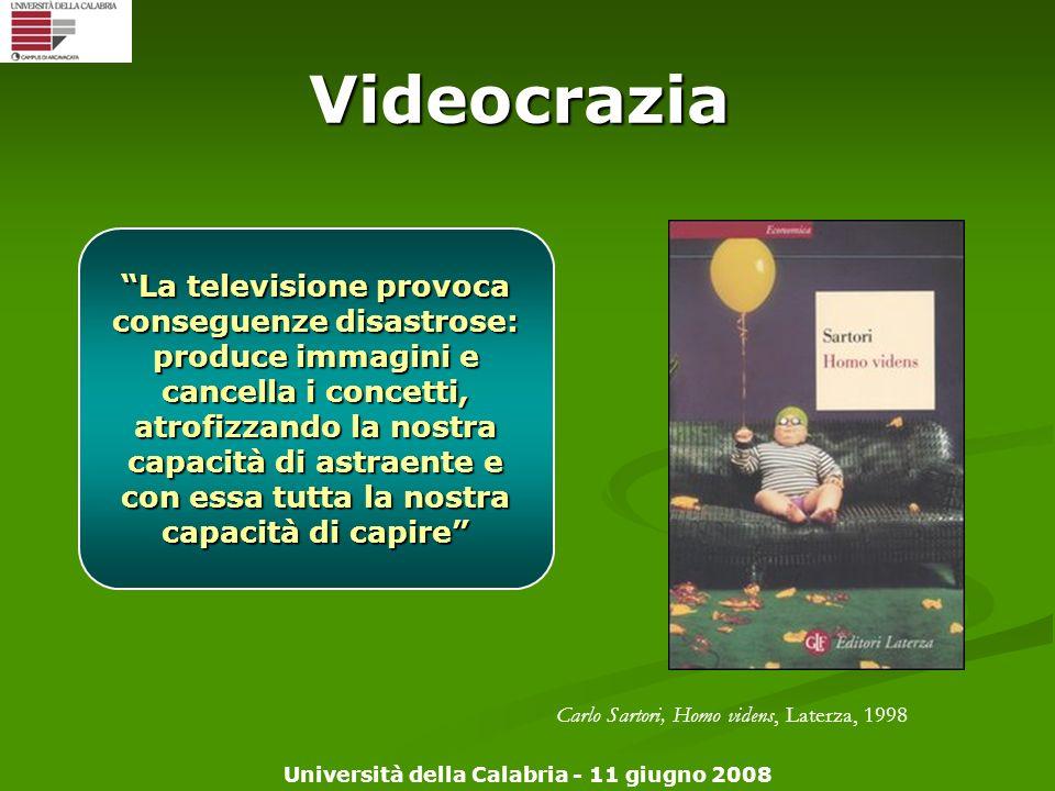 Università della Calabria - 11 giugno 2008 Videocrazia La televisione provoca conseguenze disastrose: produce immagini e cancella i concetti, atrofizz