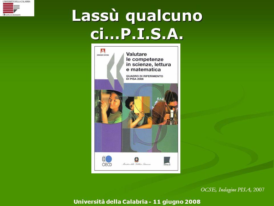 Università della Calabria - 11 giugno 2008 Lassù qualcuno ci…P.I.S.A. OCSE, Indagine PISA, 2007