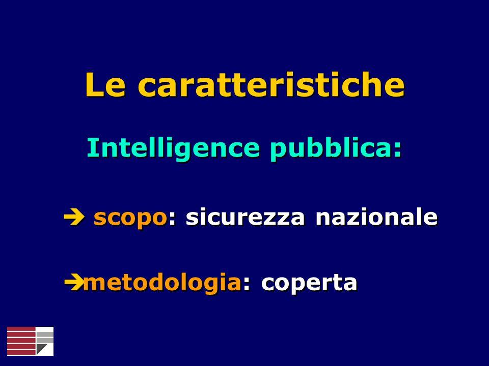 Le caratteristiche Intelligence pubblica: scopo: sicurezza nazionale metodologia: coperta