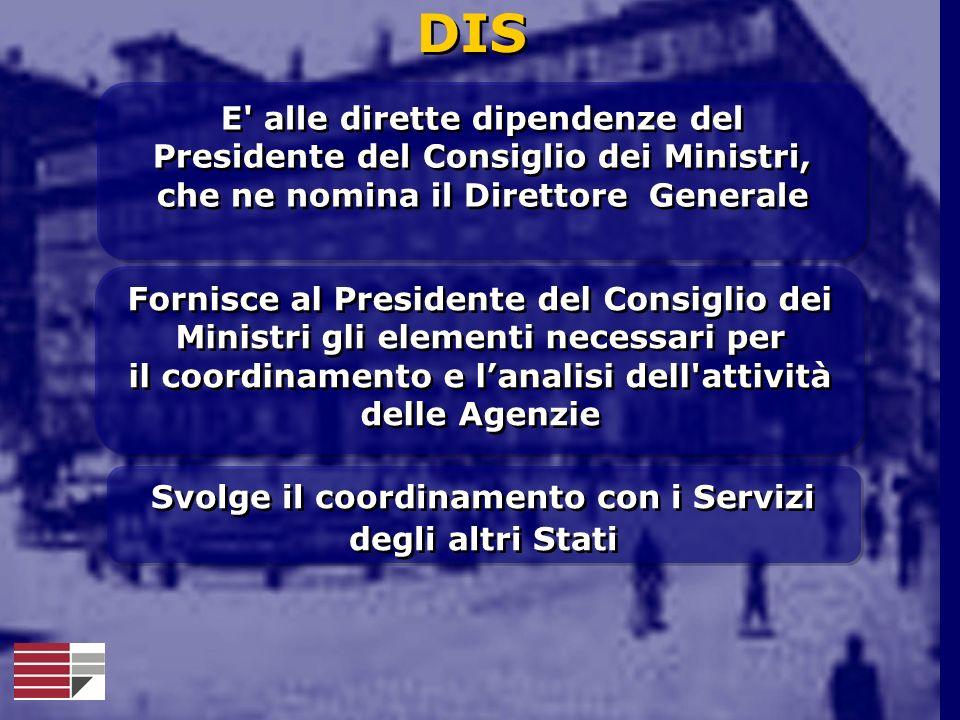 DIS E' alle dirette dipendenze del Presidente del Consiglio dei Ministri, che ne nomina il Direttore Generale E' alle dirette dipendenze del President