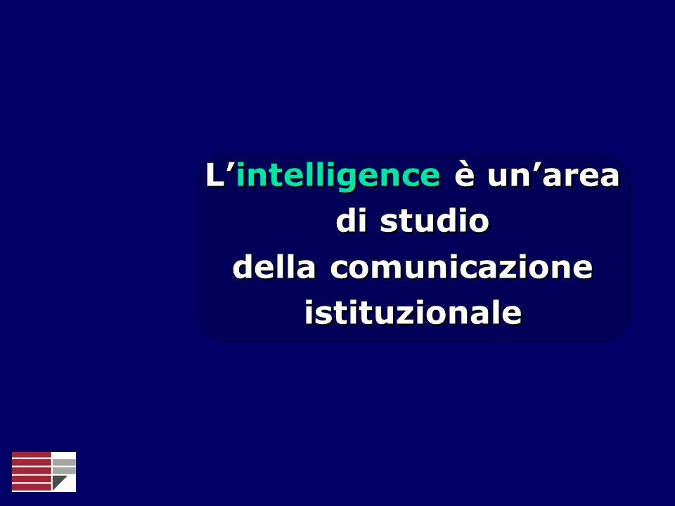 Lintelligence è unarea di studio della comunicazione istituzionale Lintelligence è unarea di studio della comunicazione istituzionale