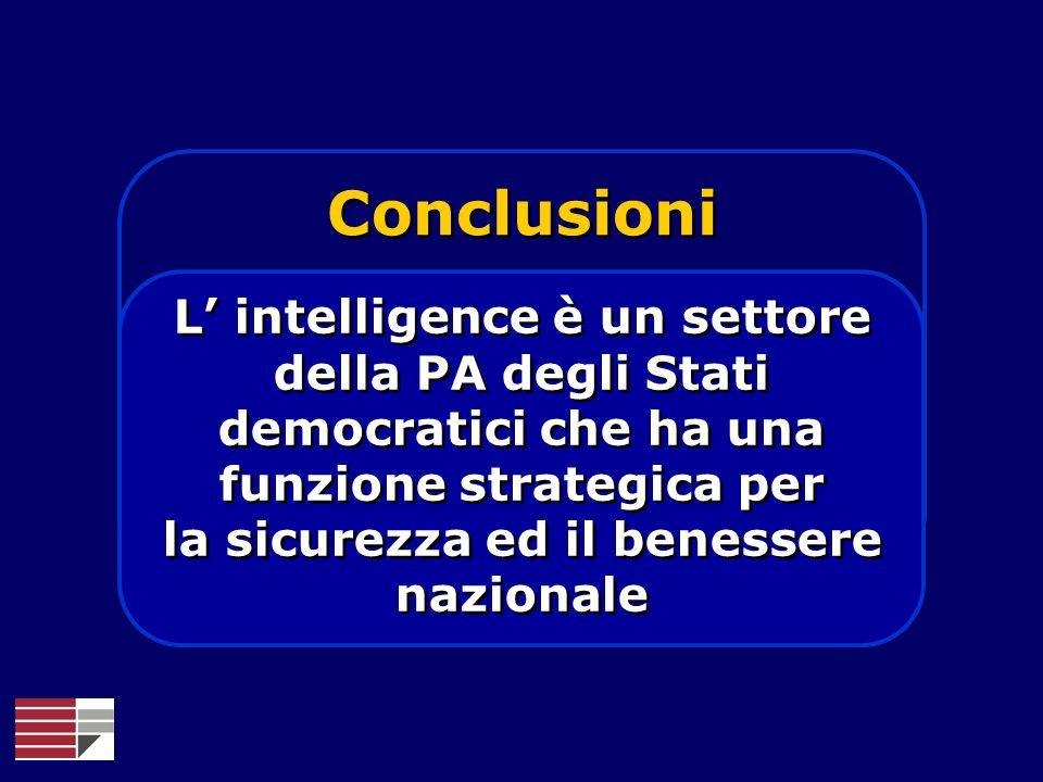 Conclusioni L intelligence è un settore della PA degli Stati democratici che ha una funzione strategica per la sicurezza ed il benessere nazionale