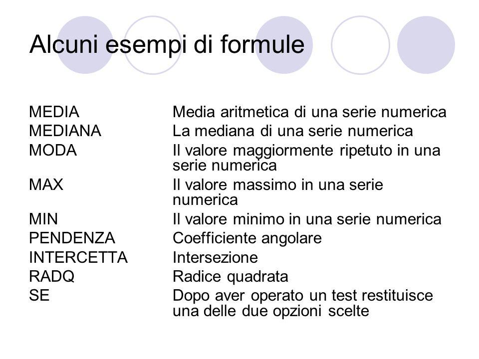 Alcuni esempi di formule MEDIA Media aritmetica di una serie numerica MEDIANA La mediana di una serie numerica MODA Il valore maggiormente ripetuto in una serie numerica MAX Il valore massimo in una serie numerica MIN Il valore minimo in una serie numerica PENDENZACoefficiente angolare INTERCETTA Intersezione RADQ Radice quadrata SEDopo aver operato un test restituisce una delle due opzioni scelte