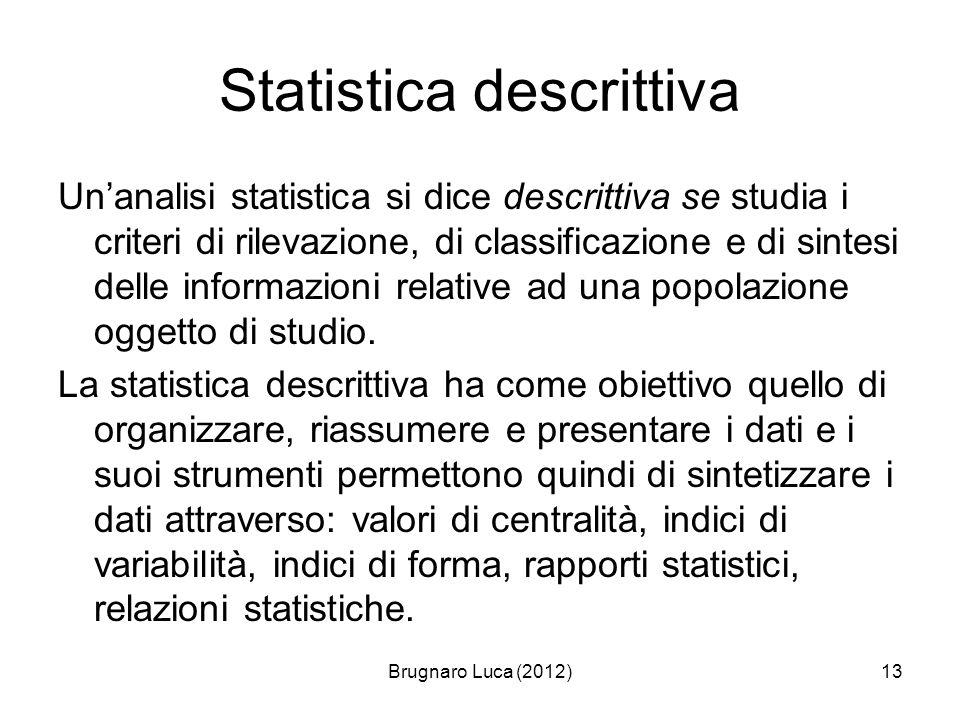 Brugnaro Luca (2012)13 Statistica descrittiva Unanalisi statistica si dice descrittiva se studia i criteri di rilevazione, di classificazione e di sin