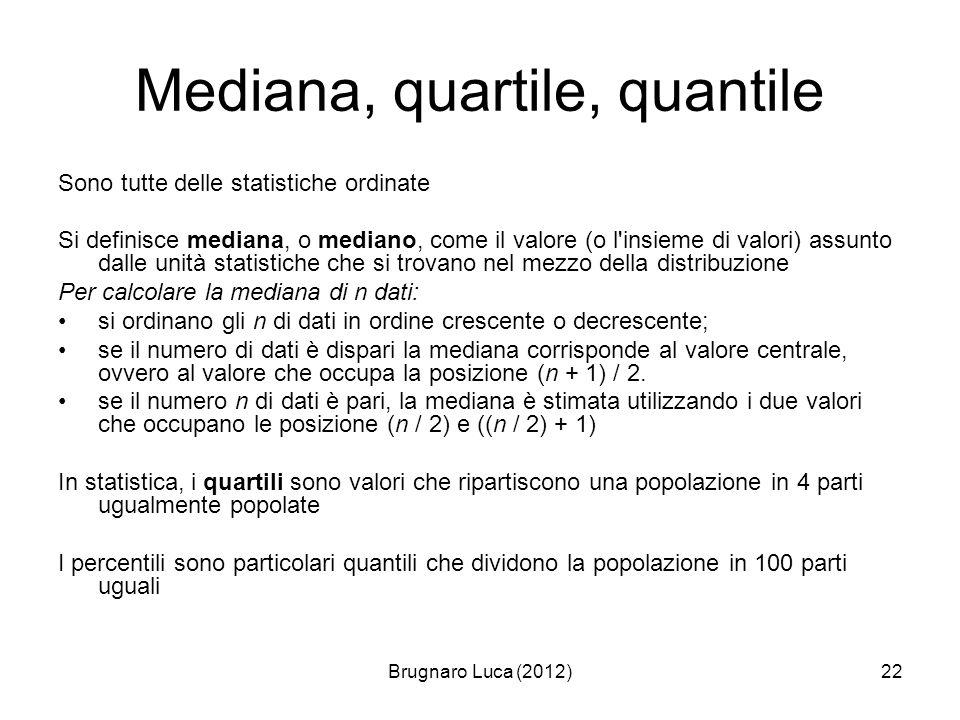 Brugnaro Luca (2012)22 Mediana, quartile, quantile Sono tutte delle statistiche ordinate Si definisce mediana, o mediano, come il valore (o l'insieme