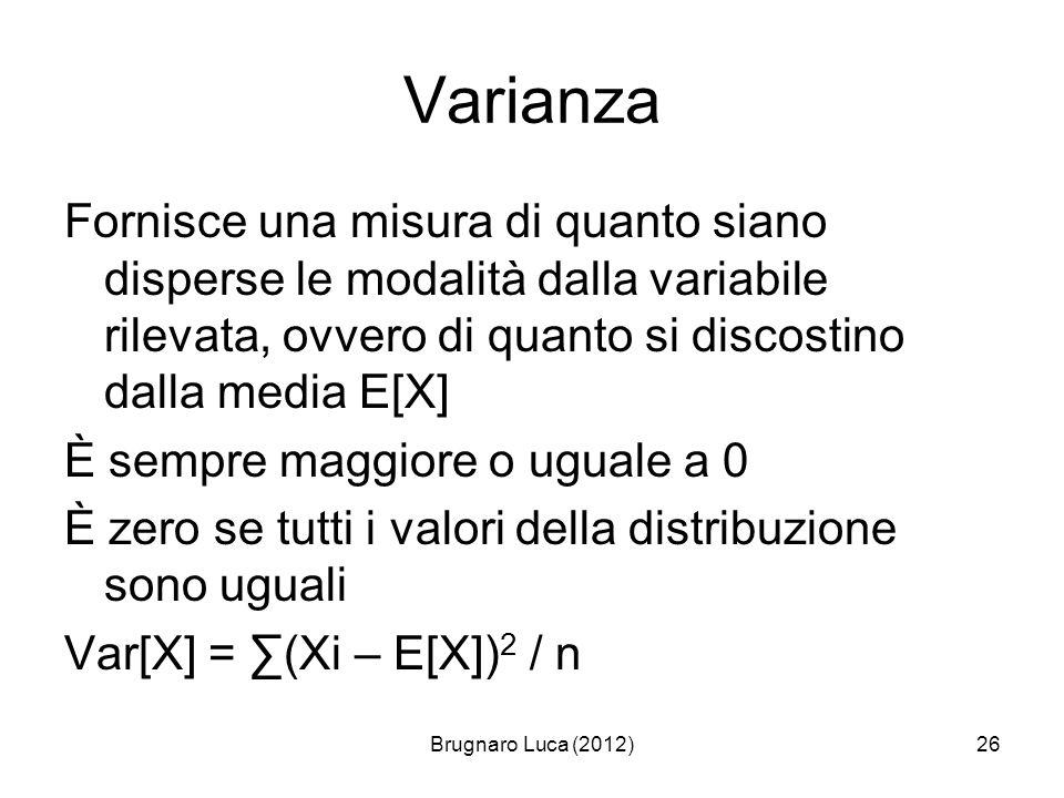 Brugnaro Luca (2012)26 Varianza Fornisce una misura di quanto siano disperse le modalità dalla variabile rilevata, ovvero di quanto si discostino dall