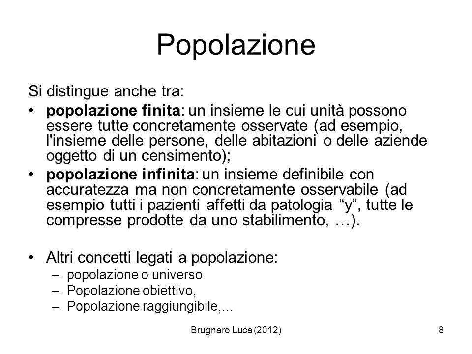 Brugnaro Luca (2012)8 Popolazione Si distingue anche tra: popolazione finita: un insieme le cui unità possono essere tutte concretamente osservate (ad