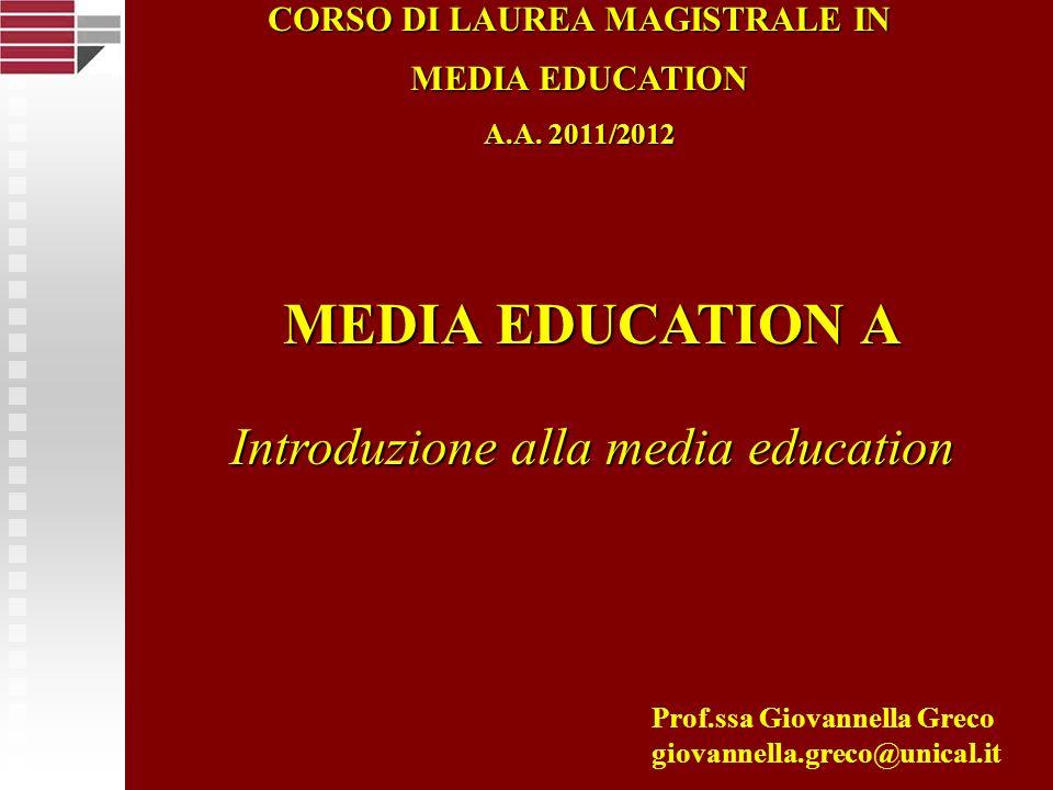 MEDIA EDUCATION A Introduzione alla media education Prof.ssa Giovannella Greco giovannella.greco@unical.it CORSO DI LAUREA MAGISTRALE IN MEDIA EDUCATI