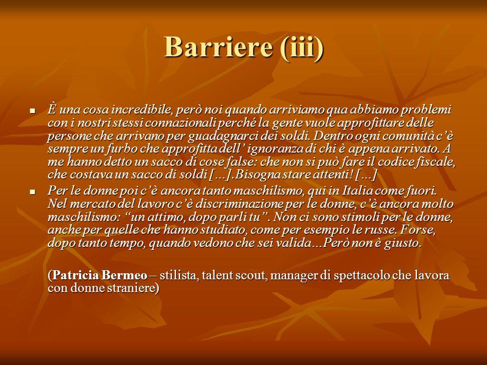 Barriere (iii) È una cosa incredibile, però noi quando arriviamo qua abbiamo problemi con i nostri stessi connazionali perché la gente vuole approfitt