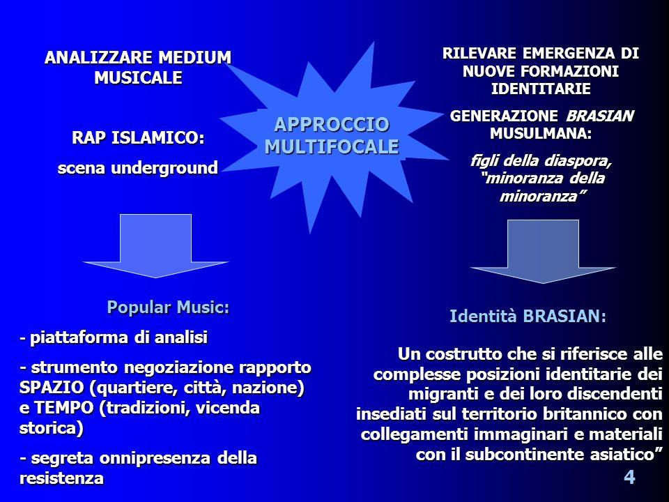 APPROCCIO MULTIFOCALE ANALIZZARE MEDIUM MUSICALE RAP ISLAMICO: scena underground RILEVARE EMERGENZA DI NUOVE FORMAZIONI IDENTITARIE GENERAZIONE BRASIAN MUSULMANA: figli della diaspora, minoranza della minoranza Popular Music: - piattaforma di analisi - strumento negoziazione rapporto SPAZIO (quartiere, città, nazione) e TEMPO (tradizioni, vicenda storica) - segreta onnipresenza della resistenza Identità BRASIAN: 4 Un costrutto che si riferisce alle complesse posizioni identitarie dei migranti e dei loro discendenti insediati sul territorio britannico con collegamenti immaginari e materiali con il subcontinente asiatico