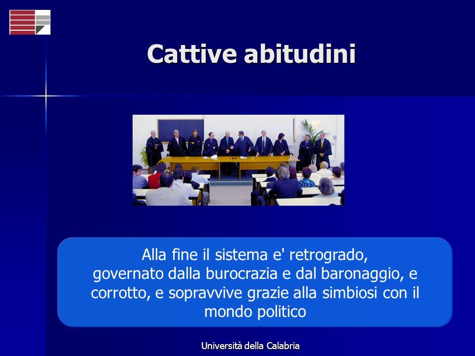 Università della Calabria Cattive abitudini Alla fine il sistema e retrogrado, governato dalla burocrazia e dal baronaggio, e corrotto, e sopravvive grazie alla simbiosi con il mondo politico