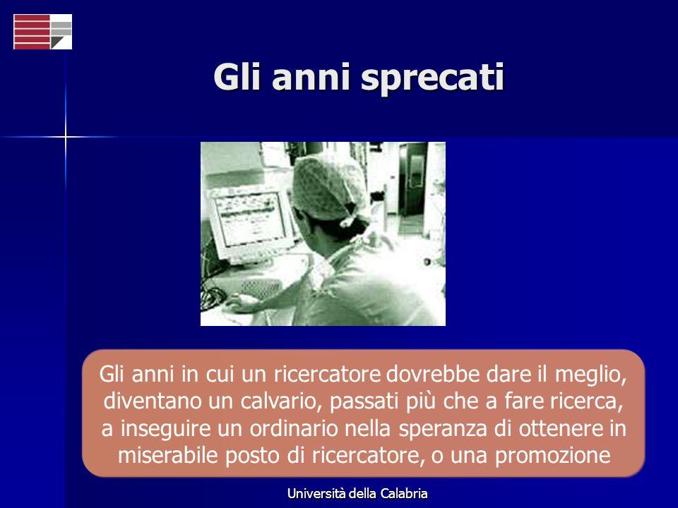 Università della Calabria Gli anni sprecati Gli anni in cui un ricercatore dovrebbe dare il meglio, diventano un calvario, passati più che a fare ricerca, a inseguire un ordinario nella speranza di ottenere in miserabile posto di ricercatore, o una promozione