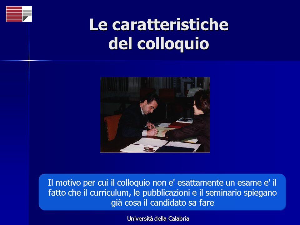 Università della Calabria Le caratteristiche del colloquio Il motivo per cui il colloquio non e esattamente un esame e il fatto che il curriculum, le pubblicazioni e il seminario spiegano già cosa il candidato sa fare