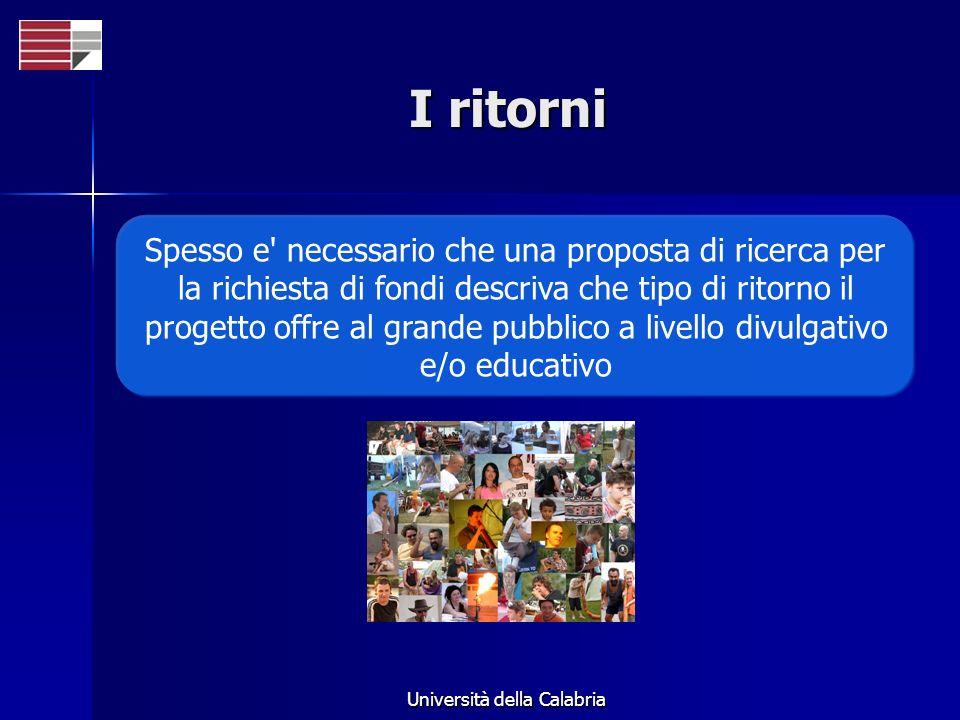 Università della Calabria I ritorni Spesso e necessario che una proposta di ricerca per la richiesta di fondi descriva che tipo di ritorno il progetto offre al grande pubblico a livello divulgativo e/o educativo