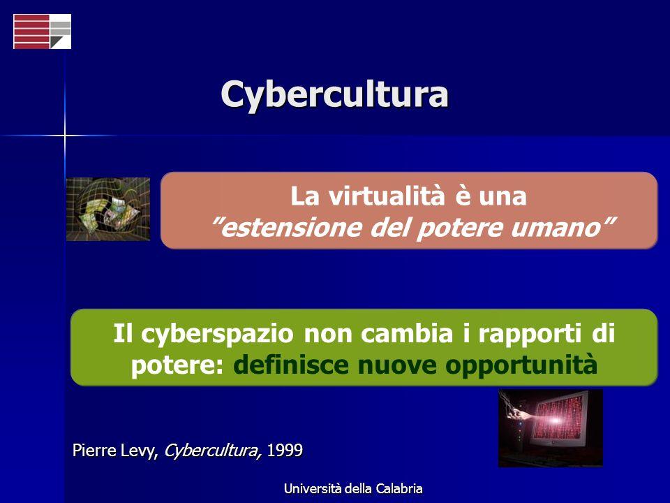 Università della Calabria Cybercultura Il cyberspazio non cambia i rapporti di potere: definisce nuove opportunità Pierre Levy, Cybercultura, 1999 La
