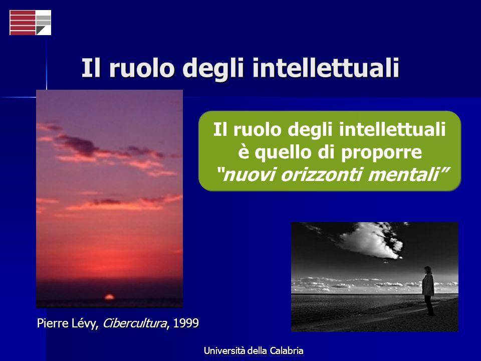 Università della Calabria Il ruolo degli intellettuali Il ruolo degli intellettuali è quello di proporre nuovi orizzonti mentali Pierre Lévy, Cibercul