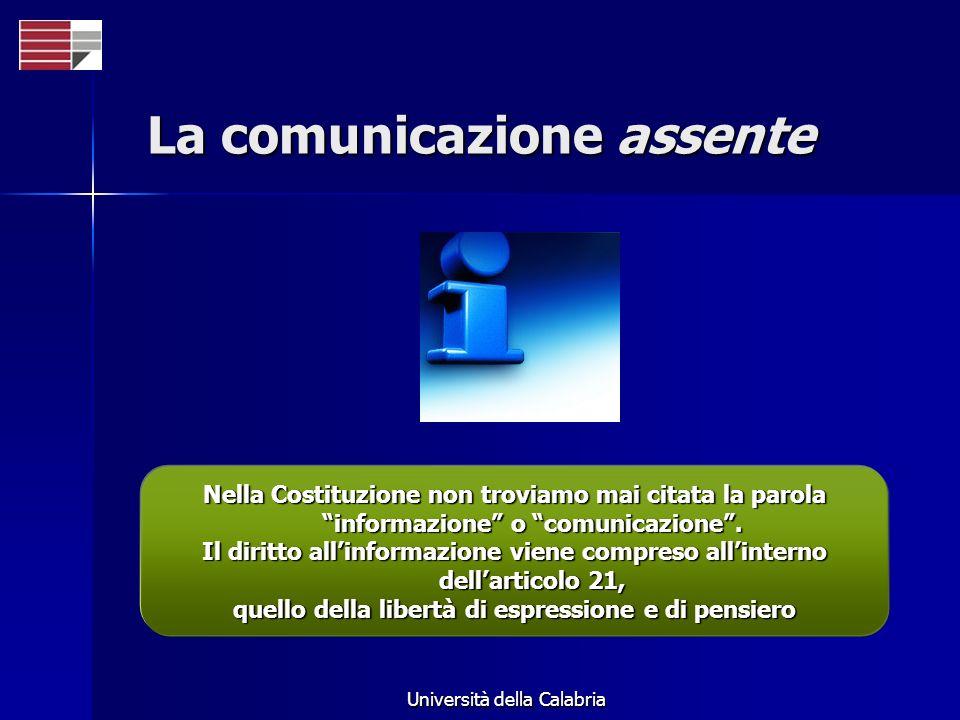 Università della Calabria La comunicazione assente Nella Costituzione non troviamo mai citata la parola informazione o comunicazione. Il diritto allin