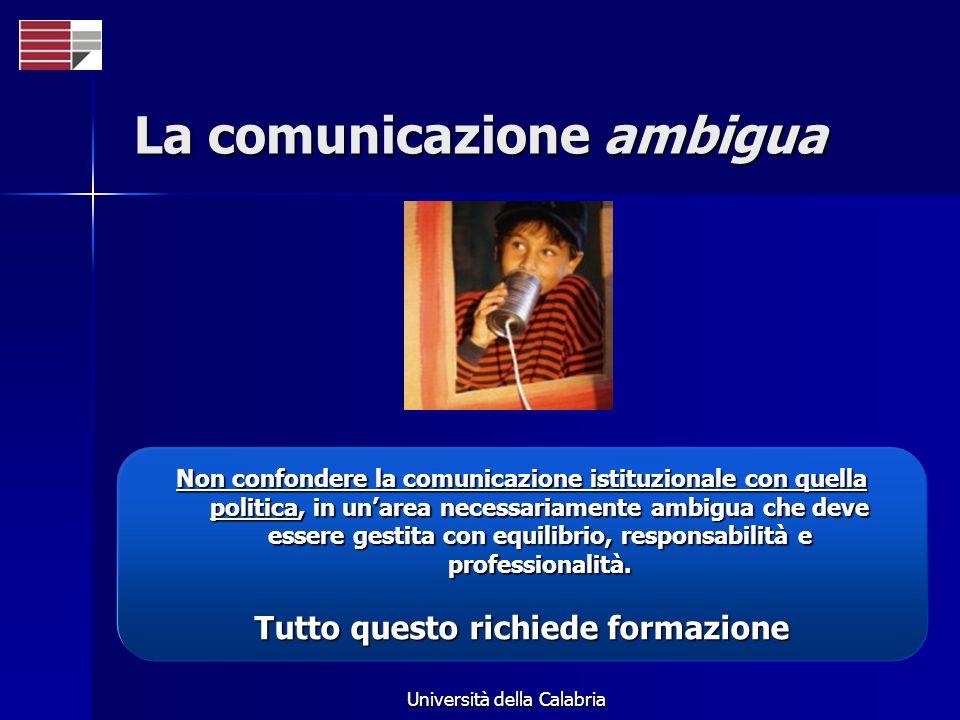 Università della Calabria La comunicazione ambigua Non confondere la comunicazione istituzionale con quella politica, in unarea necessariamente ambigu