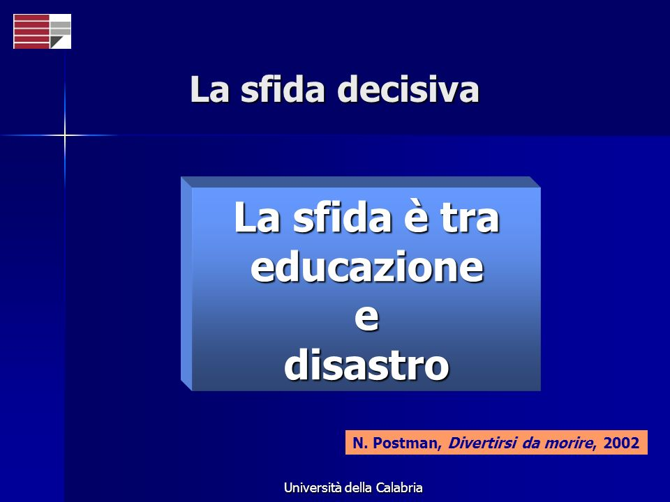Università della Calabria La sfida decisiva La sfida è tra educazioneedisastro N. Postman, Divertirsi da morire, 2002