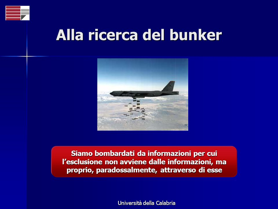 Università della Calabria Alla ricerca del bunker Siamo bombardati da informazioni per cui lesclusione non avviene dalle informazioni, ma proprio, par