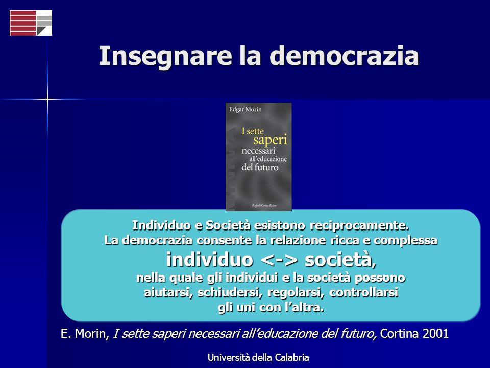Università della Calabria Insegnare la democrazia Individuo e Società esistono reciprocamente. La democrazia consente la relazione ricca e complessa i
