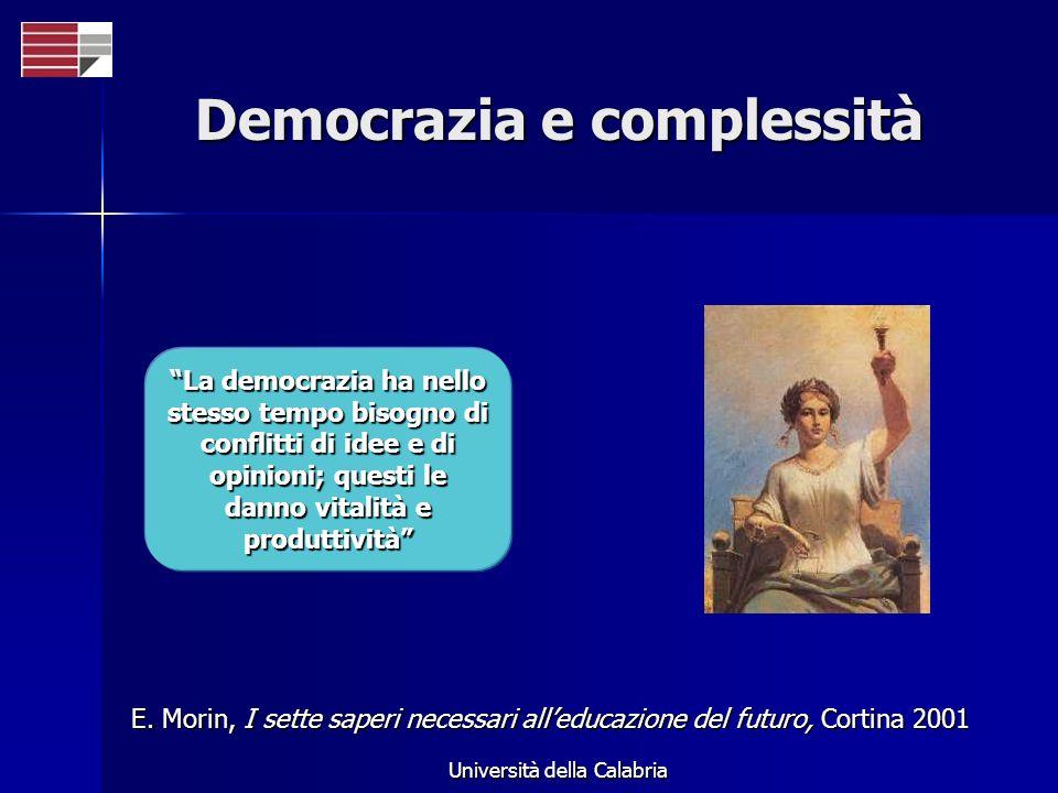 Università della Calabria Democrazia e complessità La democrazia ha nello stesso tempo bisogno di conflitti di idee e di opinioni; questi le danno vit