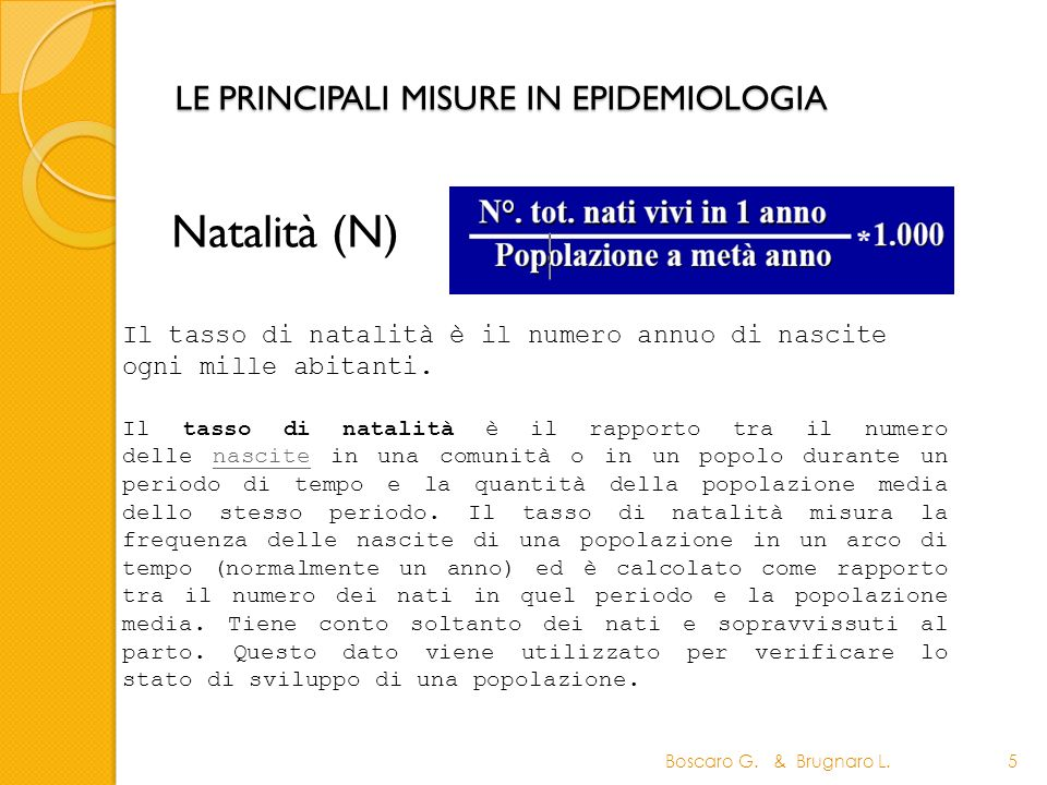 LE PRINCIPALI MISURE IN EPIDEMIOLOGIA Natalità (N) Boscaro G. & Brugnaro L.5 Il tasso di natalità è il rapporto tra il numero delle nascite in una com