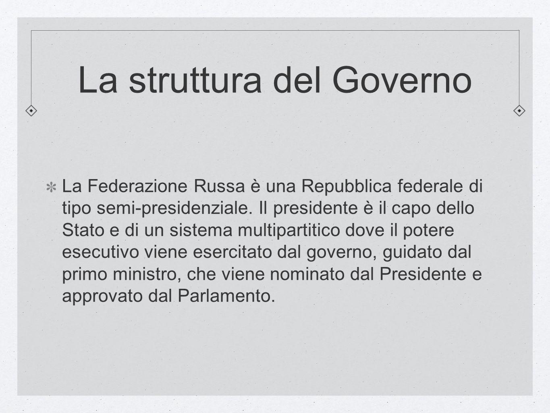 La struttura del Governo La Federazione Russa è una Repubblica federale di tipo semi-presidenziale. Il presidente è il capo dello Stato e di un sistem