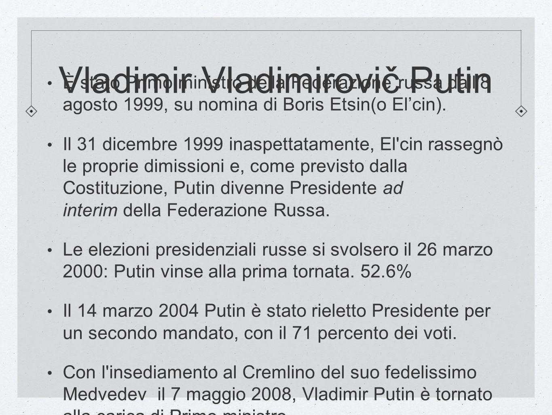 Vladimir Vladimirovič Putin È stato Primo ministro della Federazione russa dall8 agosto 1999, su nomina di Boris Etsin(o Elcin). Il 31 dicembre 1999 i