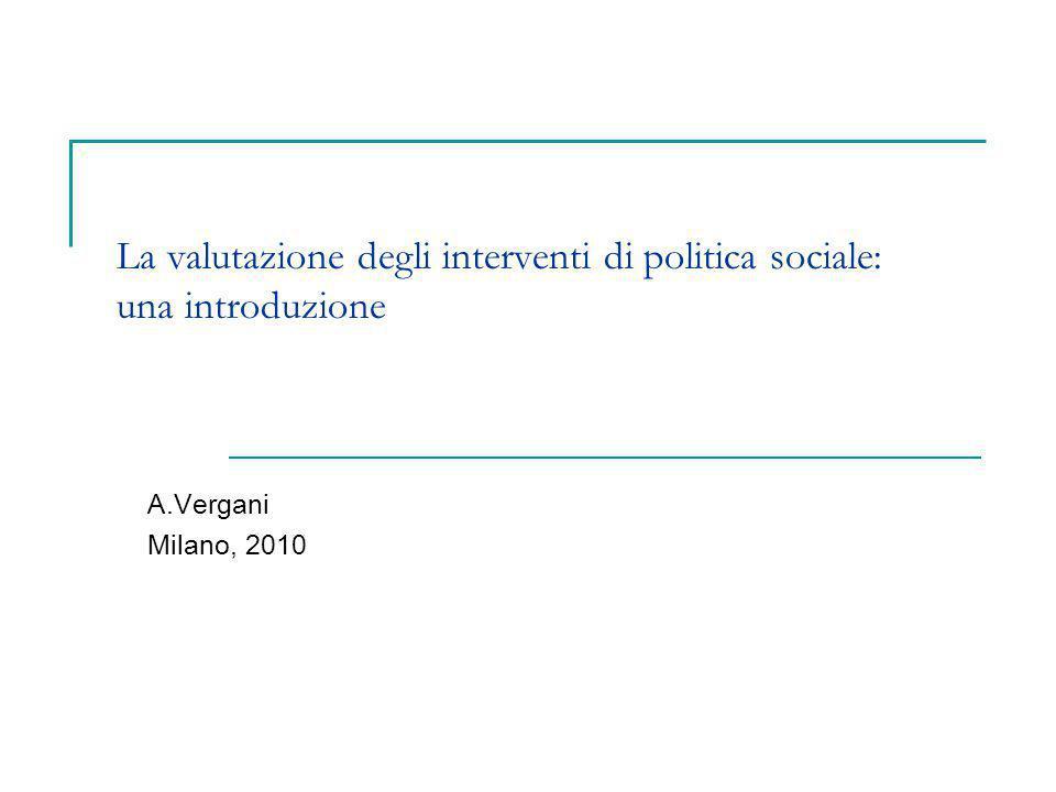 La valutazione degli interventi di politica sociale: una introduzione A.Vergani Milano, 2010