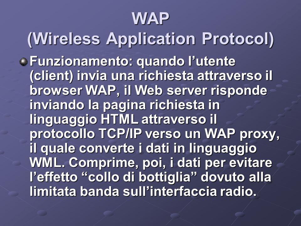 WAP (Wireless Application Protocol) Funzionamento: quando lutente (client) invia una richiesta attraverso il browser WAP, il Web server risponde inviando la pagina richiesta in linguaggio HTML attraverso il protocollo TCP/IP verso un WAP proxy, il quale converte i dati in linguaggio WML.